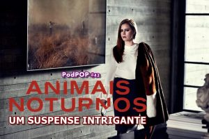 Amy Adams HBO Animais noturnos Objetos Cortantes filme podcast sobre filme podcast